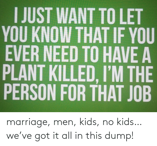 got it: marriage, men, kids, no kids…we've got it all in this dump!