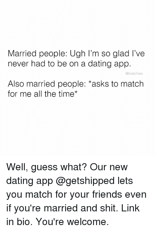 Dating, Friends, and Shit: Married people: Ugh I'm so glad I've  never had to be on a dating app.  @betches  Also married people: *asks to match  for me all the time* Well, guess what? Our new dating app @getshipped lets you match for your friends even if you're married and shit. Link in bio. You're welcome.