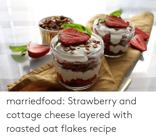 Tumblr, Blog, and Com: marriedfood: Strawberry and cottage cheese layered with roasted oat flakesrecipe