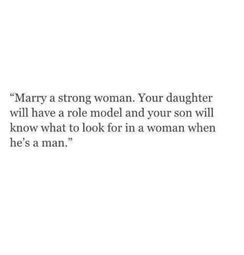 """A Strong Woman: """"Marry a strong woman. Your daughter  will have a role model and your son will  know what to look for in a woman when  he's a man."""
