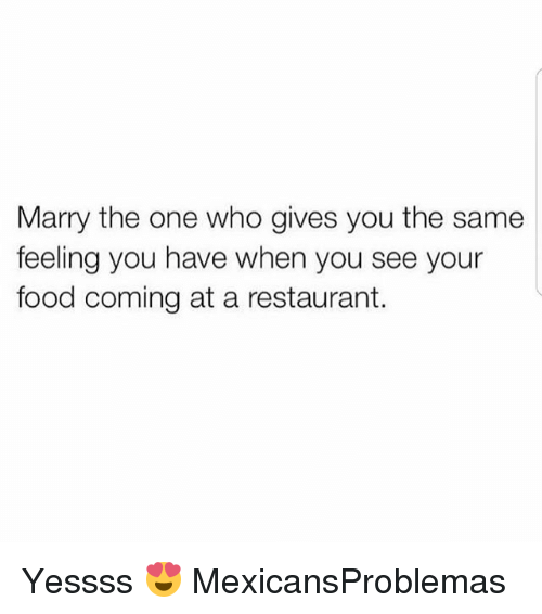 Food, Memes, and Restaurant: Marry the one who gives you the same  feeling you have when you see your  food coming at a restaurant. Yessss 😍 MexicansProblemas