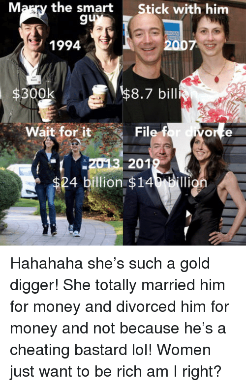 Cheating, Gold Digger, and Lol: Marry the smart  Stick with him  9  1994  $300k  $8.7 bill  Wait for it  File f  013 201  4 billion $14 illion