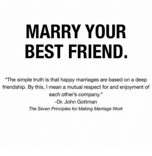 """Best Friend, Marriage, and Respect: MARRY YOUR  BEST FRIEND.  """"The simple truth is that happy marriages are based on a deep  friendship. By this, I mean a mutual respect for and enjoyment of  each other's company.""""  -Dr. John Gottman  The Seven Principles for Making Marriage Work"""