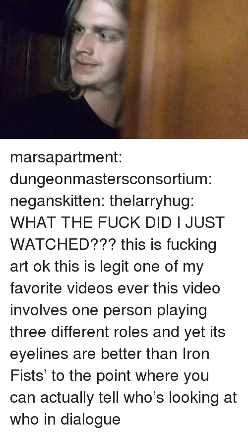 fists: marsapartment:  dungeonmastersconsortium:  neganskitten:  thelarryhug:  WHAT THE FUCK DID I JUST WATCHED???  this is fucking art ok  this is legit one of my favorite videos ever  this video involves one person playing three different roles and yet its eyelines are better than Iron Fists' to the point where you can actually tell who's looking at who in dialogue