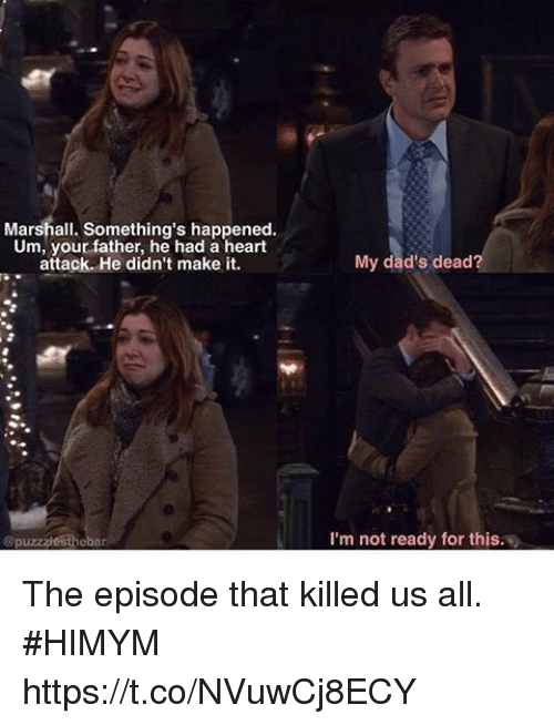 Memes, Heart, and 🤖: Marshall. Something's happened.  Um, your father, he had a heart  attack. He didn't make it.  My dad's dead?  @puzzzlesthebar  I'm not ready for this. The episode that killed us all. #HIMYM https://t.co/NVuwCj8ECY