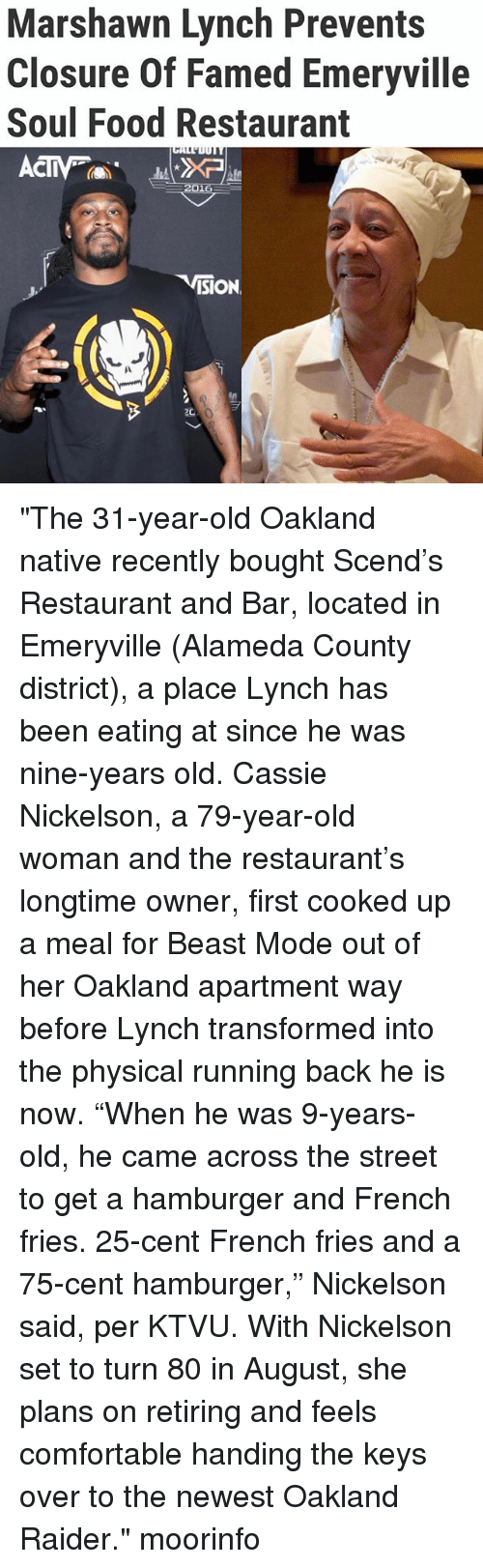 """ktvu: Marshawn Lynch Prevents  Closure Of Famed Emeryville  Soul Food Restaurant  CIV  ISION """"The 31-year-old Oakland native recently bought Scend's Restaurant and Bar, located in Emeryville (Alameda County district), a place Lynch has been eating at since he was nine-years old. Cassie Nickelson, a 79-year-old woman and the restaurant's longtime owner, first cooked up a meal for Beast Mode out of her Oakland apartment way before Lynch transformed into the physical running back he is now. """"When he was 9-years-old, he came across the street to get a hamburger and French fries. 25-cent French fries and a 75-cent hamburger,"""" Nickelson said, per KTVU. With Nickelson set to turn 80 in August, she plans on retiring and feels comfortable handing the keys over to the newest Oakland Raider."""" moorinfo"""