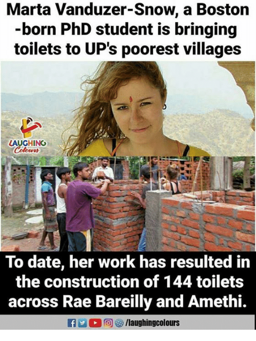 Ups, Work, and Boston: Marta Vanduzer-Snow, a Boston  -born PhD student is bringing  toilets to UP's poorest villages  AUGHINO  To date, her work has resulted in  the construction of 144 toilets  across Rae Bareilly and Amethi.