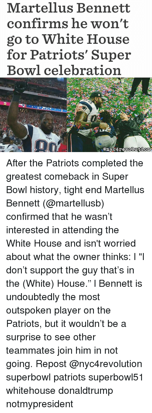 "Memes, History, and 🤖: Martellus Bennett  confirms he won't  go to White House  for Patriots' Super  Bowl celebration After the Patriots completed the greatest comeback in Super Bowl history, tight end Martellus Bennett (@martellusb) confirmed that he wasn't interested in attending the White House and isn't worried about what the owner thinks: l ""I don't support the guy that's in the (White) House."" l Bennett is undoubtedly the most outspoken player on the Patriots, but it wouldn't be a surprise to see other teammates join him in not going. Repost @nyc4revolution superbowl patriots superbowl51 whitehouse donaldtrump notmypresident"
