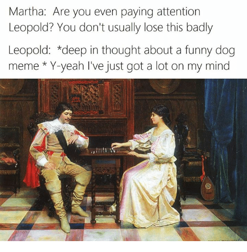 Classical Art, Deep, and Leopold: Martha: Are you even paying attention  Leopold? You don't usually lose this badly  Leopold: *deep in thought about a funny dog  meme Y-yeah I've just got a lot on my mind