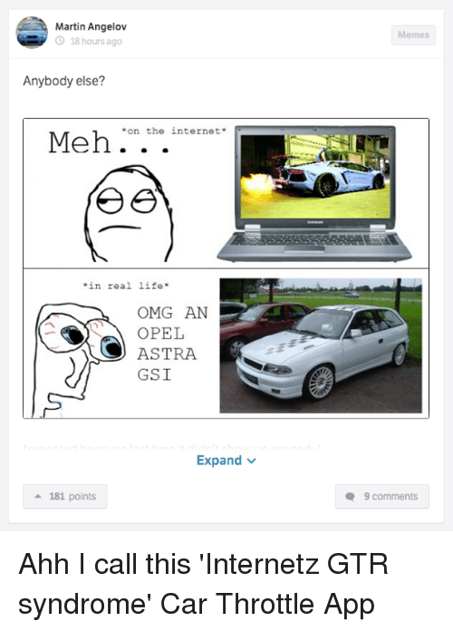 Internetz: Martin Angelov  O 18 hours ago  Anybody else?  Meh on the internet  in real life  OMG AN  OPEL  ASTRA  GSI  Expand  a 181 points  Memes  Q 9 comments Ahh I call this 'Internetz GTR syndrome' Car Throttle App