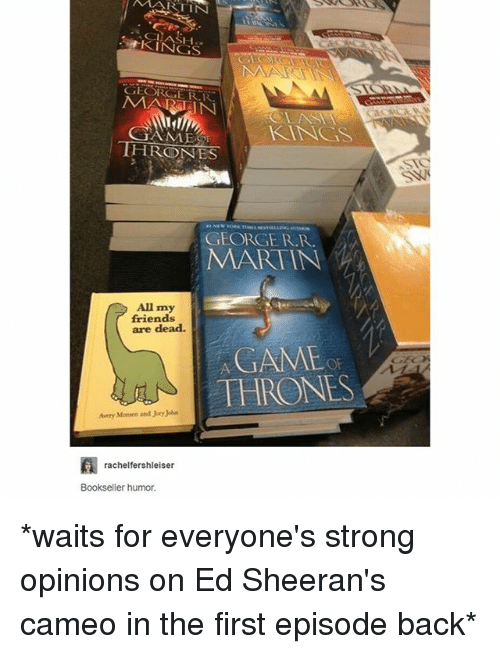game thrones: MARTIN  CLAS  KINGS  MARAIN  KNGS  THRONES  GEORGE R.R  MARTIN  All my  friends  are dead.  GAME  THRONE  Avery Monsen and Jory John  rachelfershleiser  Bookseller humor *waits for everyone's strong opinions on Ed Sheeran's cameo in the first episode back*