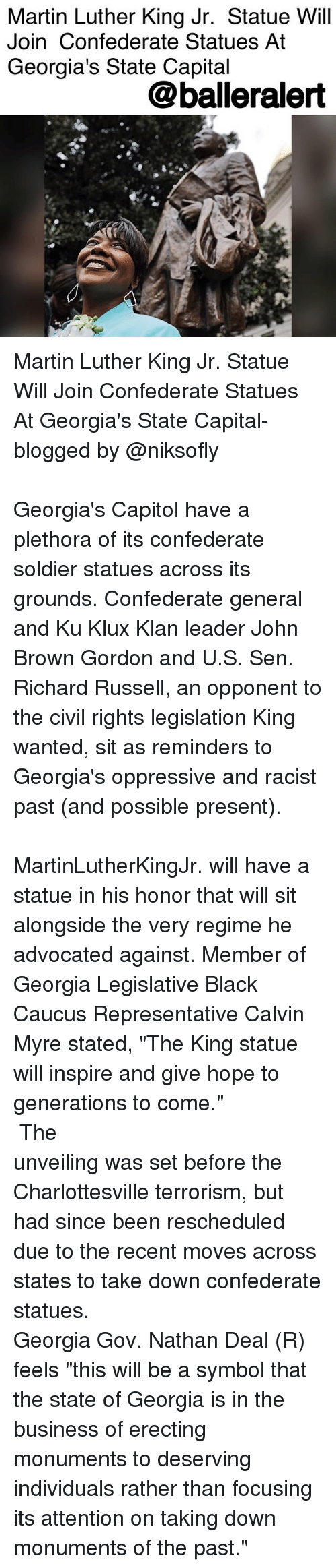 "richards: Martin Luther King Jr. Statue Will  Join Confederate Statues At  Georgia's State Capital  @balleralert Martin Luther King Jr. Statue Will Join Confederate Statues At Georgia's State Capital- blogged by @niksofly ⠀⠀⠀⠀⠀⠀⠀⠀⠀⠀⠀⠀⠀⠀⠀⠀⠀⠀⠀⠀⠀⠀⠀⠀⠀⠀⠀⠀⠀⠀⠀⠀⠀⠀⠀⠀ Georgia's Capitol have a plethora of its confederate soldier statues across its grounds. Confederate general and Ku Klux Klan leader John Brown Gordon and U.S. Sen. Richard Russell, an opponent to the civil rights legislation King wanted, sit as reminders to Georgia's oppressive and racist past (and possible present). ⠀⠀⠀⠀⠀⠀⠀⠀⠀⠀⠀⠀⠀⠀⠀⠀⠀⠀⠀⠀⠀⠀⠀⠀⠀⠀⠀⠀⠀⠀⠀⠀⠀⠀⠀⠀ MartinLutherKingJr. will have a statue in his honor that will sit alongside the very regime he advocated against. Member of Georgia Legislative Black Caucus Representative Calvin Myre stated, ""The King statue will inspire and give hope to generations to come."" ⠀⠀⠀⠀⠀⠀⠀⠀⠀⠀⠀⠀⠀⠀⠀⠀⠀⠀⠀⠀⠀⠀⠀⠀⠀⠀⠀⠀⠀⠀⠀⠀⠀⠀⠀⠀ The unveiling was set before the Charlottesville terrorism, but had since been rescheduled due to the recent moves across states to take down confederate statues. ⠀⠀⠀⠀⠀⠀⠀⠀⠀⠀⠀⠀⠀⠀⠀⠀⠀⠀⠀⠀⠀⠀⠀⠀⠀⠀⠀⠀⠀⠀⠀⠀⠀⠀⠀⠀ Georgia Gov. Nathan Deal (R) feels ""this will be a symbol that the state of Georgia is in the business of erecting monuments to deserving individuals rather than focusing its attention on taking down monuments of the past."""