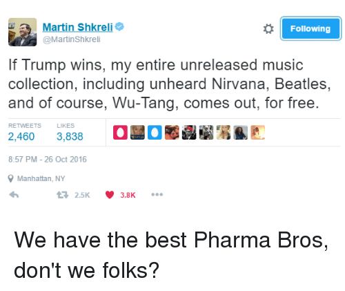 Shkreli: Martin Shkrel  Following  @Martin Shkreli  lf Trump wins, my entire unreleased music  collection, including unheard Nirvana, Beatles,  and of course, Wu-Tang, comes out, for free.  RETWEETS  LIKES  2,460  3,838  8:57 PM 26 Oct 2016  Manhattan, NY  t 2.5K V 3.8K We have the best Pharma Bros, don't we folks?