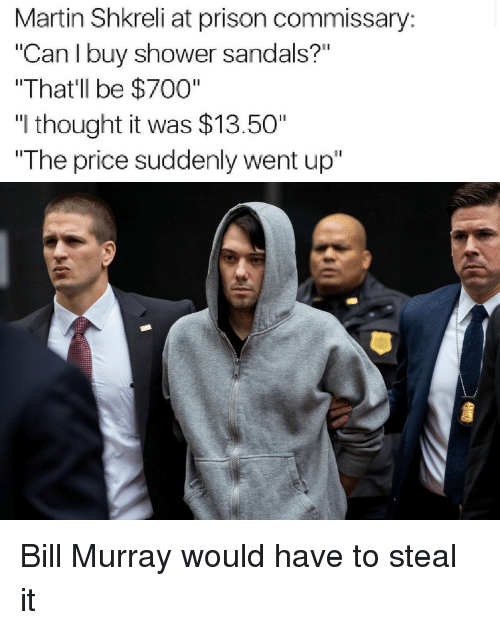 """Shkreli: Martin Shkreli at prison commissary:  """"Can I buy shower sandals?""""  """"That'll be $700""""  """"I thought it was $13.50""""  The price suddenly went up"""" Bill Murray would have to steal it"""
