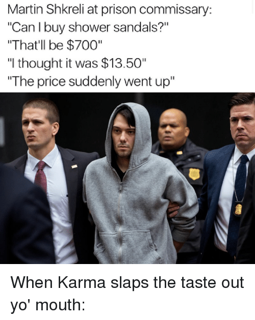 """Shkreli: Martin Shkreli at prison commissary:  """"Can I buy shower sandals?""""  """"That'll be $700""""  """"I thought it was $13.50""""  """"The price suddenly went up"""" When Karma slaps the taste out yo' mouth:"""