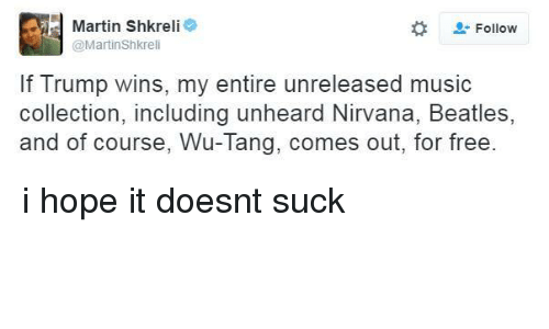 Shkreli: Martin Shkreli  e  Follow  @Martin Shkreli  If Trump wins, my entire unreleased music  collection, including unheard Nirvana, Beatles,  and of course, Wu-Tang, comes out, for free. i hope it doesnt suck