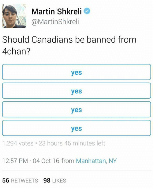 Shkreli: Martin Shkreli  MA @Martin Shkreli  Should Canadians be banned from  4chan?  yes  yes  yes  yes  1,294 votes 23 hours 45 minutes left  12:57 PM 04 Oct 16 from Manhattan, NY  56  RETWEETS  98  LIKES
