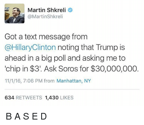 Shkreli: Martin Shkreli  @Martin Shkreli  Got a text message from  @Hillary Clinton  noting that Trump is  ahead in a big poll and asking me to  chip in $31. Ask Soros for $30,000,000  11/1/16, 7:06 PM from Manhattan, NY  634  RETWEETS 1,430  LIKES B A S E D