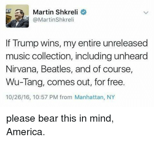 Shkreli: Martin Shkreli  @Martin Shkreli  If Trump wins, my entire unreleased  music collection, including unheard  Nirvana, Beatles, and of course,  Wu-Tang, comes out, for free  10/26/16, 10:57 PM from Manhattan, NY please bear this in mind, America.
