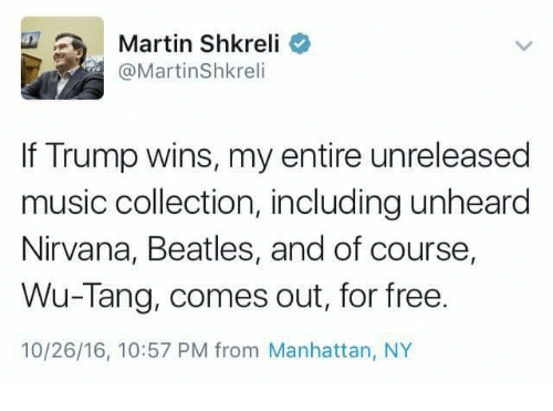 Shkreli: Martin Shkreli  @Martin Shkreli  If Trump wins, my entire unreleased  music collection, including unheard  Nirvana, Beatles, and of course,  Wu-Tang, comes out, for free.  10/26/16, 10:57 PM from Manhattan, NY