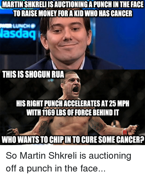 Shkreli: MARTIN SHKRELIISAUCTIONINGAPUNCHIN THE FACE  TO RAISE MONEY FORA KID WHO HASCANCER  LUNCHB  Nasdaq  THISIS SHOGUN RUA  HIS RIGHT PUNCHACCELERATESAT25MPH  WITH 1169 LBS OFFORCE BEHINDIT  WHO WANTS TO CHIPINTOCURE SOMECANCER? So Martin Shkreli is auctioning off a punch in the face...