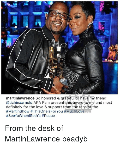 Definitely, Love, and Memes: martinlawrence So honored & grateful to  @tichinaarnold AKA Pam present this award to me and most  definitely for the love & support from the fans of the  #MartinShow #ThisOnelsForYou #MuchLoveOOM  #SeeYaWhen!SeeYa #Peace  ave my friend From the desk of MartinLawrence beadyb