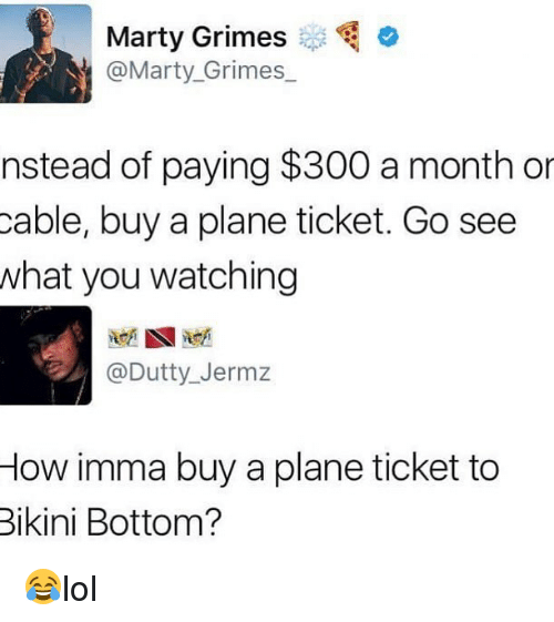 Memes, Bikini Bottom, and Bikini: Marty Grimes  @Marty,Grimes-.  nstead of paying $300 a month or  cable, buy a plane ticket. Go see  what you watching  @Dutty_Jermz  How imma buy a plane ticket to  Bikini Bottom? 😂lol