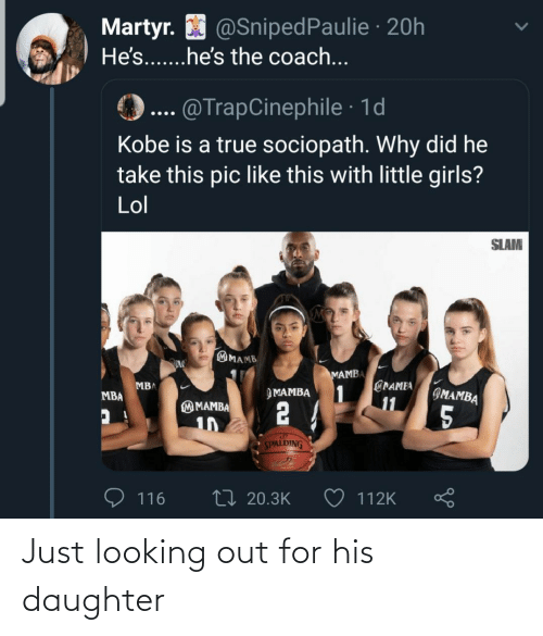 True: Martyr. O @SnipedPaulie · 20h  He's...he's the coach...  @TrapCinephile · 1d  Kobe is a true sociopath. Why did he  take this pic like this with little girls?  Lol  SLAM  MAMB  MAMBA  @PAMEA  1  11  MBA  IMAMBA  ЭМАМВА  MBA  2 4  M MAMBA  5  10  SPALDING  27 20.3K  116  112K Just looking out for his daughter