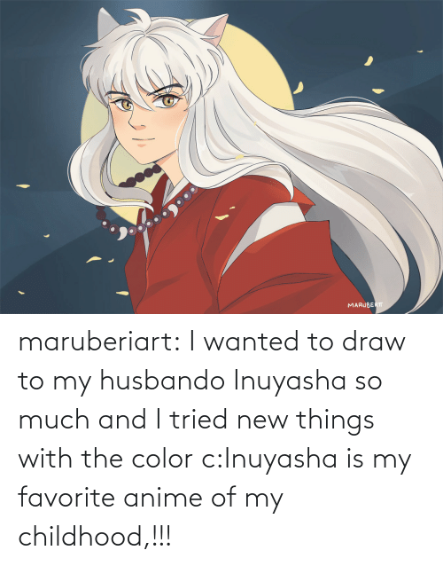 I Wanted: maruberiart:  I wanted to draw to my husbando Inuyasha so much and I tried new things with the color c:Inuyasha is my favorite anime of my childhood,!!!