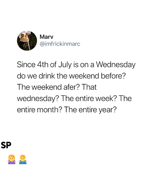 4th of July, The Weekend, and Wednesday: Marv  @imfrickinmarc  Since 4th of July is on a Wednesday  do we drink the weekend before?  The weekend afer? That  wednesday? The entire week? The  entire month? The entire year?  SP 🤷♀️🤷♂️