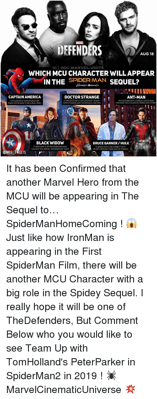 chops: MARVE  DEFENDERS  AUG 18  IG @DC.MARVEL.UNITE  WHICH MCU CHARACTER WILLAPPEAR  INTHE SPIDEREL?  SPIDER-MAN SEQUEL?  CAPTAIN AMERICA  A FELLOW NEW YORKERWHO CAN  TEACH PETER HOWTO BEAREAL HER  ANT-MAN  AN EVERMMAN WITH COMEDIC CHOPS WHO  CAN MAKE FORAHILAROUS COMEOWITH SPDEY  DOCTOR STRANGE  A SORCEROR WHO CAN CONTRAST SPIDER-  MANS POWERS WITH HIS MAGICAL ABIUTIES  BLACK WIDOW  BRUCE BANNER / HULK、.ee  A HERO WITHA SPY BACKGROUND WHO  AGENUS WHO CAN CONNECT WTH  PETER THROUGH THEIR LOVE OF SCENCE  @MCU TWEETS It has been Confirmed that another Marvel Hero from the MCU will be appearing in The Sequel to… SpiderManHomeComing ! 😱 Just like how IronMan is appearing in the First SpiderMan Film, there will be another MCU Character with a big role in the Spidey Sequel. I really hope it will be one of TheDefenders, But Comment Below who you would like to see Team Up with TomHolland's PeterParker in SpiderMan2 in 2019 ! 🕷 MarvelCinematicUniverse 💥