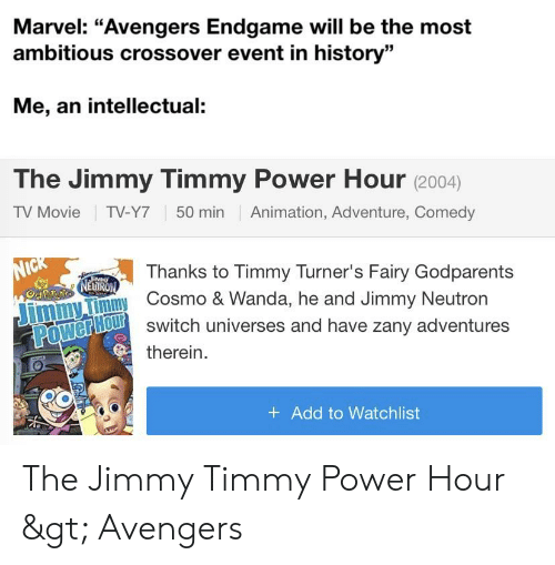 "Funny, Avengers, and History: Marvel: ""Avengers Endgame will be the most  ambitious crossover event in history""  Me, an intellectual:  The Jimmy Timmy Power Hour (2004)  TV Movie TV-Y7 50 min Animation, Adventure, Comedy  Thanks to Timmy Turner's Fairy Godparents  EUI  iny Cosmo & Wanda, he and Jimmy Neutron  TOLluï switch universes and have zany adventures  mmy Timmy  therein.  + Add to Watchlist The Jimmy Timmy Power Hour > Avengers"