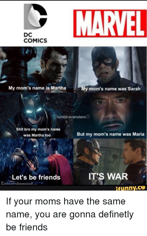 toc: MARVEL  DC  COMICS  My mom's name is Martha  y mom's name was Sarah  tumbir.evanstanx  Shit bro my mom's name  was Martha toc  But my mom's name was Maria  Let's be friends  IT'S WAR  ifunny.ce <p>If your moms have the same name, you are gonna definetly be friends</p>