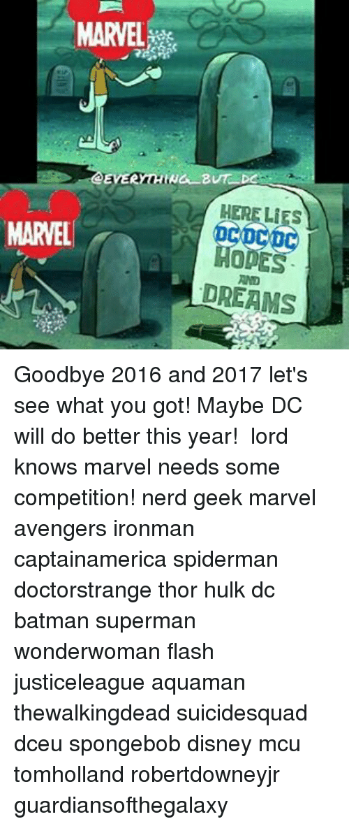 Batman, Disney, and Memes: MARVEL  EVERYTHING B  LIES  MARVEL  MODES  DREAMS Goodbye 2016 and 2017 let's see what you got! Maybe DC will do better this year! 🖒 lord knows marvel needs some competition! nerd geek marvel avengers ironman captainamerica spiderman doctorstrange thor hulk dc batman superman wonderwoman flash justiceleague aquaman thewalkingdead suicidesquad dceu spongebob disney mcu tomholland robertdowneyjr guardiansofthegalaxy