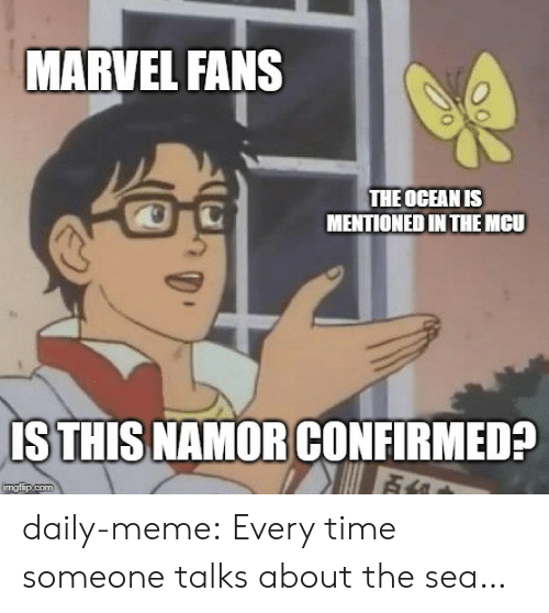 Time Someone: MARVEL FANS  THE OCEAN IS  MENTIONED IN THEMCU  IS THIS NAMOR CONFIRMED?  Fi  imgflip.com daily-meme:  Every time someone talks about the sea…