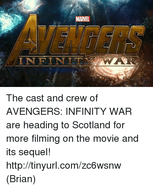 Casted: MARVEL  INFINIT  WA The cast and crew of AVENGERS: INFINITY WAR are heading to Scotland for more filming on the movie and its sequel!  http://tinyurl.com/zc6wsnw  (Brian)