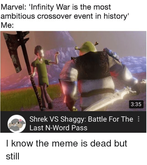 Meme, Shrek, and History: Marvel: 'Infinity War is the most  ambitious crossover event in history  Me:  3:35  Shrek VS Shaggy: Battle For The  Last N-Word Pass I know the meme is dead but still