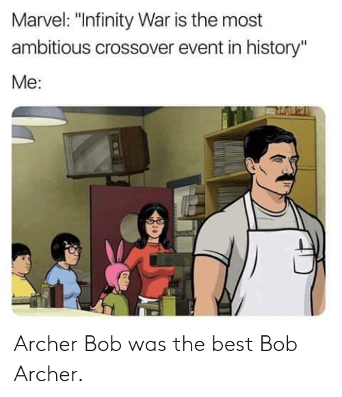 "Archer: Marvel: ""Infinity War is the most  ambitious crossover event in history""  Me: Archer Bob was the best Bob Archer."