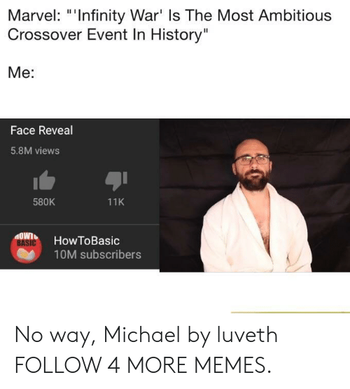 """Most Ambitious Crossover: Marvel: """"Infinity War' Is The Most Ambitious  Crossover Event In History""""  Me:  Face Reveal  5.8M views  580K  11K  MOWT  HowToBasic  BASIC  10M subscribers No way, Michael by luveth FOLLOW 4 MORE MEMES."""