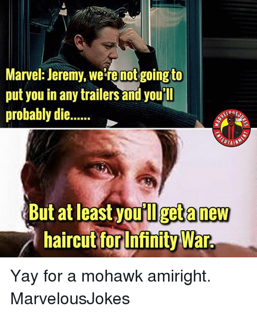 Memes, Infinity, and Marvel: Marvel: Jeremy, we're not going to  put you in any trailers and you ll  probably die....  Butat least you'll get a new  haircuttorInfinity War.  Infinity War Yay for a mohawk amiright. MarvelousJokes