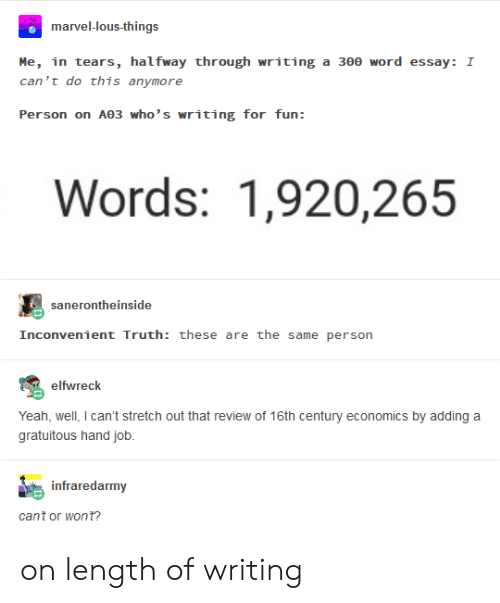 Yeah, Marvel, and Word: marvel-lous-things  Me, in tears, halfway through writing a 300 word essay I  can 't do this anymore  Person on Αθ3 who's writing for fun :  Words: 1,920,265  sanerontheinside  Inconvenient Truth: these are the same person  elfwreck  Yeah, well, I can't stretch out that review of 16th century economics by adding a  gratuitous hand job.  infraredarmy  cant or won t? on length of writing
