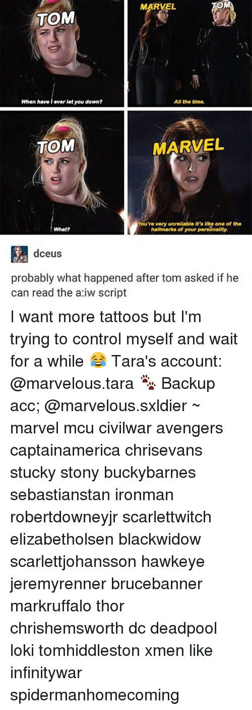 Lokie: MARVEL  OM  TOM  When have l ever let you down?  All the time.  TOM  MARVEL  You're very unrelable it's like one of the  hallmarks of your personality  What?  dceus  probably what happened after tom asked if he  can read the a:iw script I want more tattoos but I'm trying to control myself and wait for a while 😂 Tara's account: @marvelous.tara 🐾 Backup acc; @marvelous.sxldier ~ marvel mcu civilwar avengers captainamerica chrisevans stucky stony buckybarnes sebastianstan ironman robertdowneyjr scarlettwitch elizabetholsen blackwidow scarlettjohansson hawkeye jeremyrenner brucebanner markruffalo thor chrishemsworth dc deadpool loki tomhiddleston xmen like infinitywar spidermanhomecoming