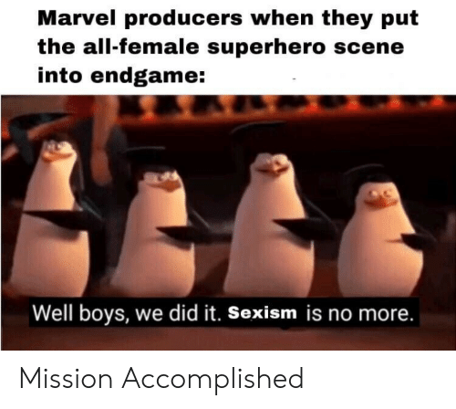 The All: Marvel producers when they put  the all-female superhero scene  into endgame:  Well boys, we did it. Sexism is no more. Mission Accomplished