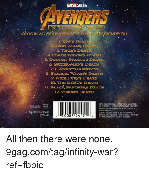 Black Panthers: MARVEL STUDIOS  AVENGERS  INFIN  AR  ORIGINAL  BOUNDTIUNCK BY ALAN BLVEST  NSLVESTRI  IRON MANS  THORS DEATH  5. DOOTOR STRANGE DRATH  6. SPIDER-MANS DEATH  7. HTAWKEYE SURVIVES  8. SCARLET WITCHS DRATH  9. NICK FURYS DEATH  10. THE DCEUS DEATH  11, BLACK PANTHERS DEATH  12. VISIONS DRATH  B 2018 MARVEL STUDIOS. AL RDTS RESERVED MANUFACTURED  AND DISTRIBUTED RY EMEDIA RECORDS CANADA INC UNAUTHORLZED  PROHIBITED BY LAW  REPRODUCED, DISTRIBUTED, DR TRANSHITTED IN ANY FORM OR BY  AKY MEANS. INCLUDING PHOTOCOPYING. RECORGING. All then there were none. 9gag.com/tag/infinity-war?ref=fbpic