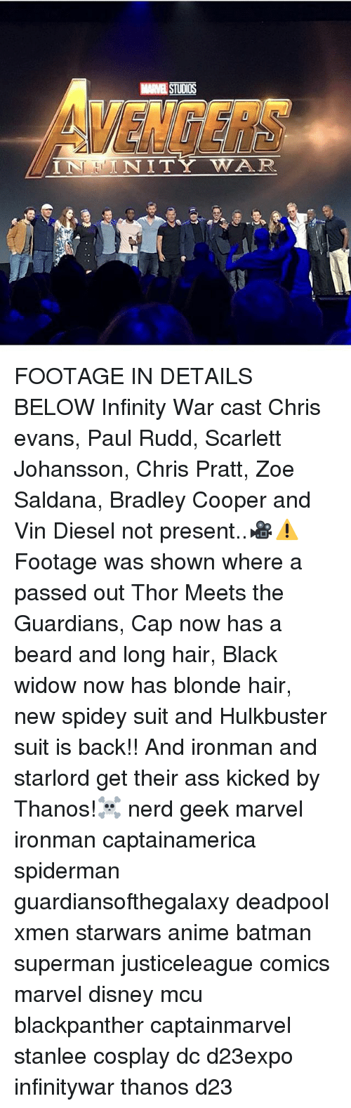 Anime, Batman, and Beard: MARVEL STUDIOS  VENGERS  NITY WAR FOOTAGE IN DETAILS BELOW Infinity War cast Chris evans, Paul Rudd, Scarlett Johansson, Chris Pratt, Zoe Saldana, Bradley Cooper and Vin Diesel not present..🎥⚠Footage was shown where a passed out Thor Meets the Guardians, Cap now has a beard and long hair, Black widow now has blonde hair, new spidey suit and Hulkbuster suit is back!! And ironman and starlord get their ass kicked by Thanos!☠ nerd geek marvel ironman captainamerica spiderman guardiansofthegalaxy deadpool xmen starwars anime batman superman justiceleague comics marvel disney mcu blackpanther captainmarvel stanlee cosplay dc d23expo infinitywar thanos d23