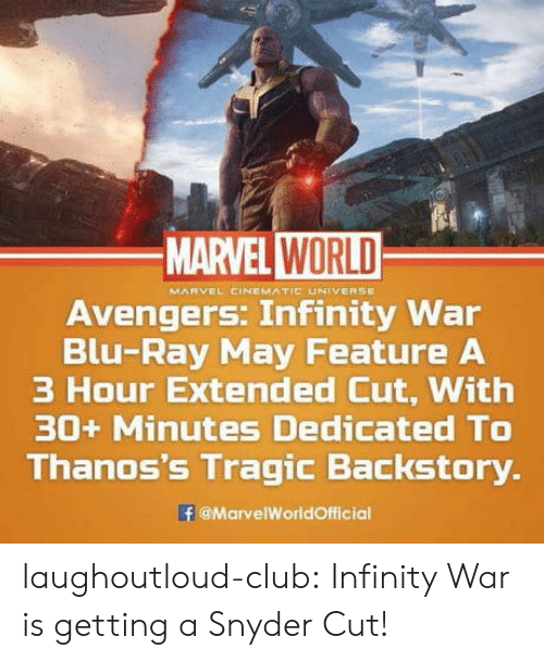 Cinematic Universe: MARVEL WORLD  MARVEL CINEMATIC UNIVERSE  Avengers. Infinity War  Blu-Ray May Feature A  3 Hour Extended Cut, With  30+ Minutes Dedicated TO  Thanos's Tragic Backstory.  @MarvelWorldOfficial laughoutloud-club:  Infinity War is getting a Snyder Cut!