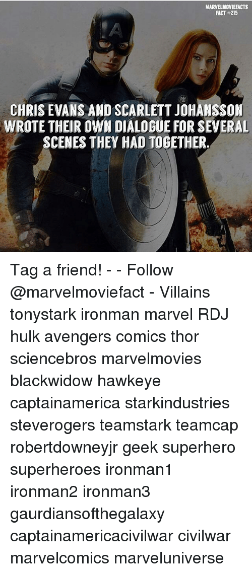 Chris Evans, Memes, and Scarlett Johansson: MARVELMOVIEFACTS  FACT #215  CHRIS EVANS AND SCARLETT JOHANSSON  WROTE THEIR OWN DIALOGUE FOR SEVERAL  SCENES THEY HAD TOGETHER Tag a friend! - - Follow @marvelmoviefact - Villains tonystark ironman marvel RDJ hulk avengers comics thor sciencebros marvelmovies blackwidow hawkeye captainamerica starkindustries steverogers teamstark teamcap robertdowneyjr geek superhero superheroes ironman1 ironman2 ironman3 gaurdiansofthegalaxy captainamericacivilwar civilwar marvelcomics marveluniverse