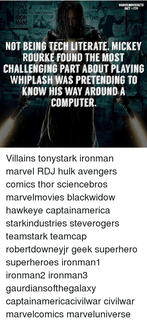 literate: MARVELMOVIEFACTS  FACT #230  ONY  STony Sarkis Iror Man  IRON  MAN!  THE  WORLD  NOT BEING TECH LITERATE, MICKEY  ROURKE FOUND THE MOST  CHALLENGING PART ABOUT PLAYING  WHIPLASH WAS PRETENDING TO  KNOW HIS WAY AROUND A  COMPUTER.  Ib Villains tonystark ironman marvel RDJ hulk avengers comics thor sciencebros marvelmovies blackwidow hawkeye captainamerica starkindustries steverogers teamstark teamcap robertdowneyjr geek superhero superheroes ironman1 ironman2 ironman3 gaurdiansofthegalaxy captainamericacivilwar civilwar marvelcomics marveluniverse