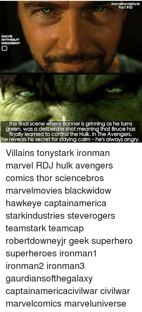 Grinning: Marvelmoviefacts  Fact #52  DAYS  the final scene where Banner is grinning as he turns  green, was a deliberate shot meaning that Bruce has  finally learned to control the Hulk. In The Avengers,  angry. Villains tonystark ironman marvel RDJ hulk avengers comics thor sciencebros marvelmovies blackwidow hawkeye captainamerica starkindustries steverogers teamstark teamcap robertdowneyjr geek superhero superheroes ironman1 ironman2 ironman3 gaurdiansofthegalaxy captainamericacivilwar civilwar marvelcomics marveluniverse