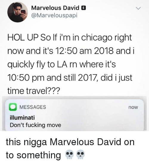 Blackpeopletwitter, Chicago, and Fucking: Marvelous David E  @Marvelouspapi  HOL UP So If i'm in chicago right  now and it's 12:50 am 2018 and i  quickly fly to LA rn where it's  10:50 pm and still 2017, did i just  time travel???  MESSAGES  illuminati  Don't fucking move  now this nigga Marvelous David on to something 💀💀